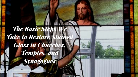 The Basic Steps We Take to Restore Stained Glass in Churches, Temples, and Synagogues